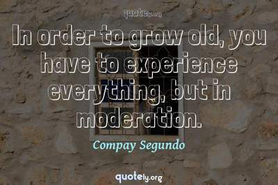 Photo Quote of In order to grow old, you have to experience everything, but in moderation.