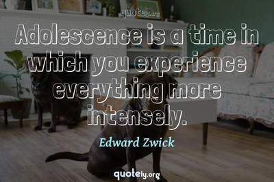 Photo Quote of Adolescence is a time in which you experience everything more intensely.