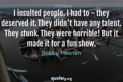 Photo Quote of I insulted people. I had to - they deserved it. They didn't have any talent. They stunk. They were horrible! But it made it for a fun show.