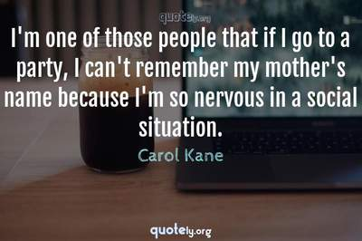 Photo Quote of I'm one of those people that if I go to a party, I can't remember my mother's name because I'm so nervous in a social situation.