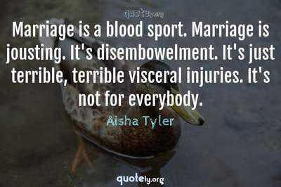 Photo Quote of Marriage is a blood sport. Marriage is jousting. It's disembowelment. It's just terrible, terrible visceral injuries. It's not for everybody.