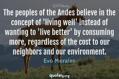 Photo Quote of The peoples of the Andes believe in the concept of 'living well' instead of wanting to 'live better' by consuming more, regardless of the cost to our neighbors and our environment.