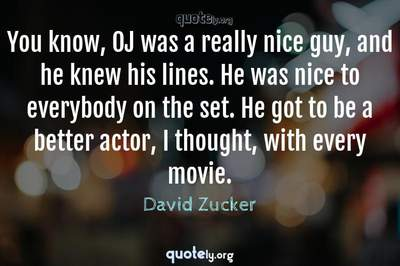 Photo Quote of You know, OJ was a really nice guy, and he knew his lines. He was nice to everybody on the set. He got to be a better actor, I thought, with every movie.