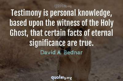 Photo Quote of Testimony is personal knowledge, based upon the witness of the Holy Ghost, that certain facts of eternal significance are true.