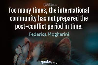 Photo Quote of Too many times, the international community has not prepared the post-conflict period in time.