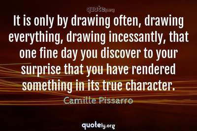 Photo Quote of It is only by drawing often, drawing everything, drawing incessantly, that one fine day you discover to your surprise that you have rendered something in its true character.