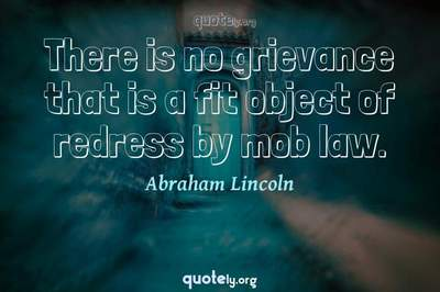 Photo Quote of There is no grievance that is a fit object of redress by mob law.