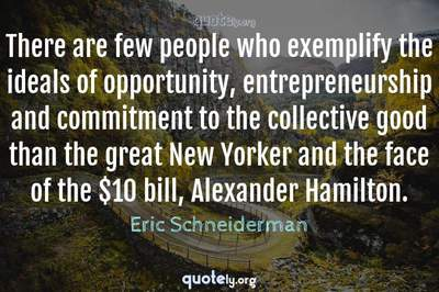 Photo Quote of There are few people who exemplify the ideals of opportunity, entrepreneurship and commitment to the collective good than the great New Yorker and the face of the $10 bill, Alexander Hamilton.