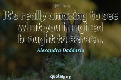 Photo Quote of It's really amazing to see what you imagined brought to screen.