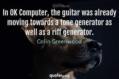 Photo Quote of In OK Computer, the guitar was already moving towards a tone generator as well as a riff generator.