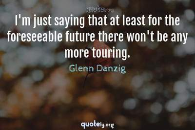 Photo Quote of I'm just saying that at least for the foreseeable future there won't be any more touring.