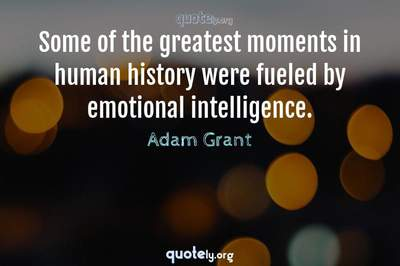 Photo Quote of Some of the greatest moments in human history were fueled by emotional intelligence.