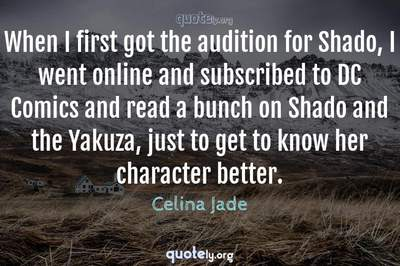 Photo Quote of When I first got the audition for Shado, I went online and subscribed to DC Comics and read a bunch on Shado and the Yakuza, just to get to know her character better.