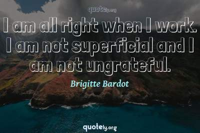 Photo Quote of I am all right when I work. I am not superficial and I am not ungrateful.