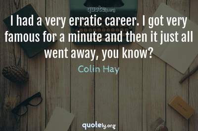 Photo Quote of I had a very erratic career. I got very famous for a minute and then it just all went away, you know?