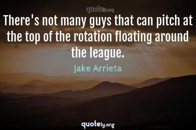 Photo Quote of There's not many guys that can pitch at the top of the rotation floating around the league.