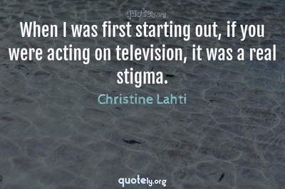 Photo Quote of When I was first starting out, if you were acting on television, it was a real stigma.