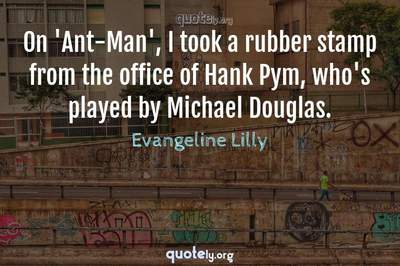 Photo Quote of On 'Ant-Man', I took a rubber stamp from the office of Hank Pym, who's played by Michael Douglas.