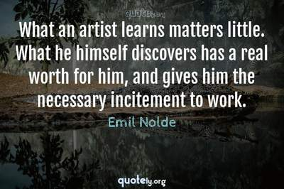 Photo Quote of What an artist learns matters little. What he himself discovers has a real worth for him, and gives him the necessary incitement to work.