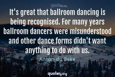 Photo Quote of It's great that ballroom dancing is being recognised. For many years ballroom dancers were misunderstood and other dance forms didn't want anything to do with us.