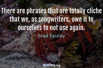 Photo Quote of There are phrases that are totally cliche that we, as songwriters, owe it to ourselves to not use again.