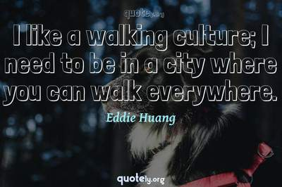 Photo Quote of I like a walking culture; I need to be in a city where you can walk everywhere.