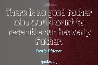 Photo Quote of There is no good father who would want to resemble our Heavenly Father.