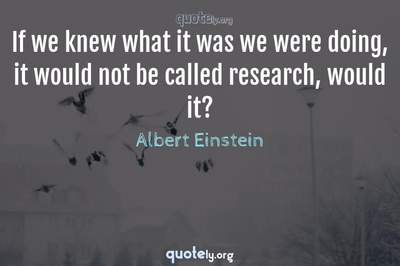 Photo Quote of If we knew what it was we were doing, it would not be called research, would it?