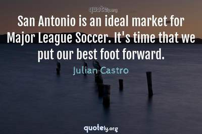 Photo Quote of San Antonio is an ideal market for Major League Soccer. It's time that we put our best foot forward.