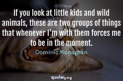 Photo Quote of If you look at little kids and wild animals, these are two groups of things that whenever I'm with them forces me to be in the moment.