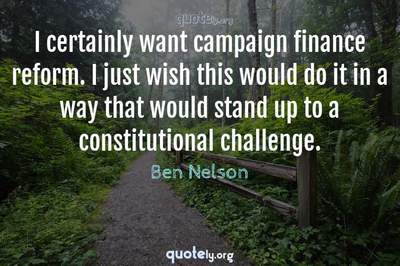 Photo Quote of I certainly want campaign finance reform. I just wish this would do it in a way that would stand up to a constitutional challenge.
