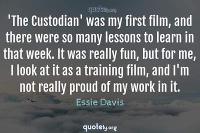 Photo Quote of 'The Custodian' was my first film, and there were so many lessons to learn in that week. It was really fun, but for me, I look at it as a training film, and I'm not really proud of my work in it.