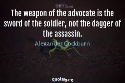 Photo Quote of The weapon of the advocate is the sword of the soldier, not the dagger of the assassin.