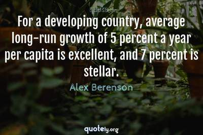 Photo Quote of For a developing country, average long-run growth of 5 percent a year per capita is excellent, and 7 percent is stellar.