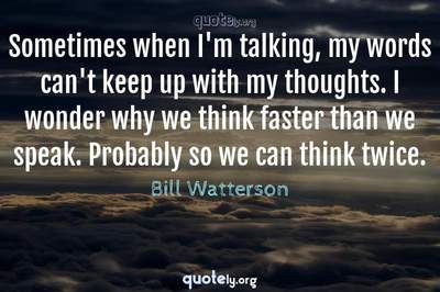 Photo Quote of Sometimes when I'm talking, my words can't keep up with my thoughts. I wonder why we think faster than we speak. Probably so we can think twice.