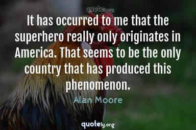 Photo Quote of It has occurred to me that the superhero really only originates in America. That seems to be the only country that has produced this phenomenon.