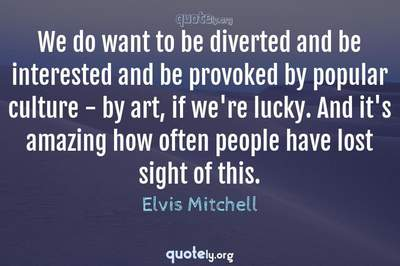 Photo Quote of We do want to be diverted and be interested and be provoked by popular culture - by art, if we're lucky. And it's amazing how often people have lost sight of this.