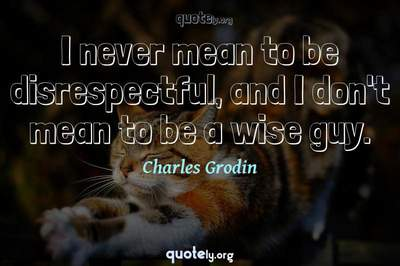 Photo Quote of I never mean to be disrespectful, and I don't mean to be a wise guy.
