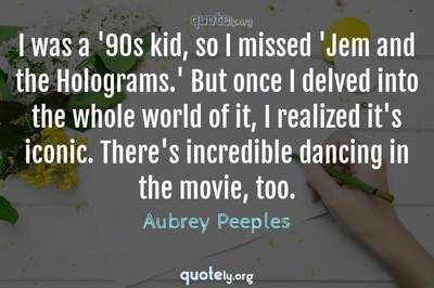 Photo Quote of I was a '90s kid, so I missed 'Jem and the Holograms.' But once I delved into the whole world of it, I realized it's iconic. There's incredible dancing in the movie, too.