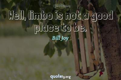 Photo Quote of Well, limbo is not a good place to be.