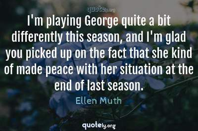Photo Quote of I'm playing George quite a bit differently this season, and I'm glad you picked up on the fact that she kind of made peace with her situation at the end of last season.