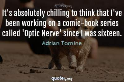 Photo Quote of It's absolutely chilling to think that I've been working on a comic-book series called 'Optic Nerve' since I was sixteen.