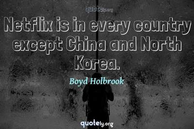 Photo Quote of Netflix is in every country except China and North Korea.
