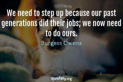 Photo Quote of We need to step up because our past generations did their jobs; we now need to do ours.