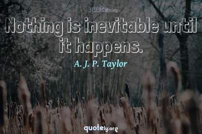 Photo Quote of Nothing is inevitable until it happens.