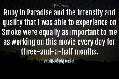 Photo Quote of Ruby in Paradise and the intensity and quality that I was able to experience on Smoke were equally as important to me as working on this movie every day for three-and-a-half months.
