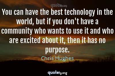Photo Quote of You can have the best technology in the world, but if you don't have a community who wants to use it and who are excited about it, then it has no purpose.