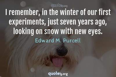 Photo Quote of I remember, in the winter of our first experiments, just seven years ago, looking on snow with new eyes.
