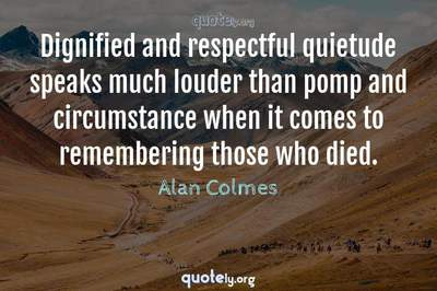 Photo Quote of Dignified and respectful quietude speaks much louder than pomp and circumstance when it comes to remembering those who died.