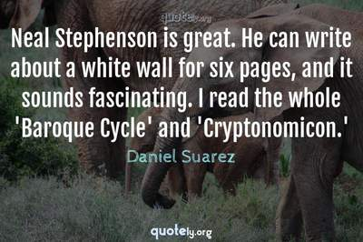 Photo Quote of Neal Stephenson is great. He can write about a white wall for six pages, and it sounds fascinating. I read the whole 'Baroque Cycle' and 'Cryptonomicon.'